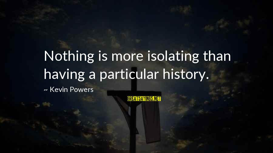 Compiler Sayings By Kevin Powers: Nothing is more isolating than having a particular history.