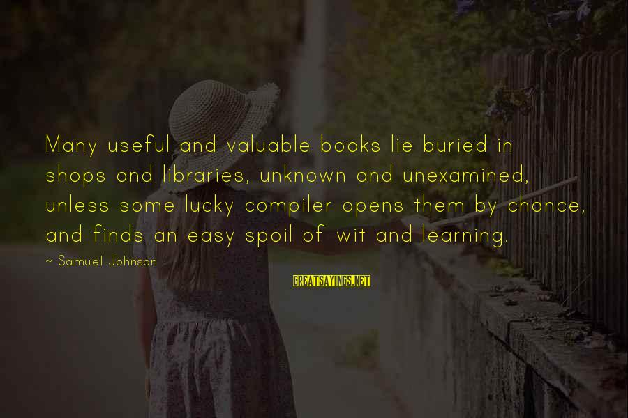 Compiler Sayings By Samuel Johnson: Many useful and valuable books lie buried in shops and libraries, unknown and unexamined, unless