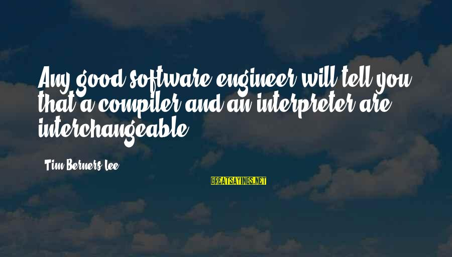 Compiler Sayings By Tim Berners-Lee: Any good software engineer will tell you that a compiler and an interpreter are interchangeable.