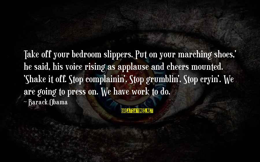Complainin Sayings By Barack Obama: Take off your bedroom slippers. Put on your marching shoes,' he said, his voice rising