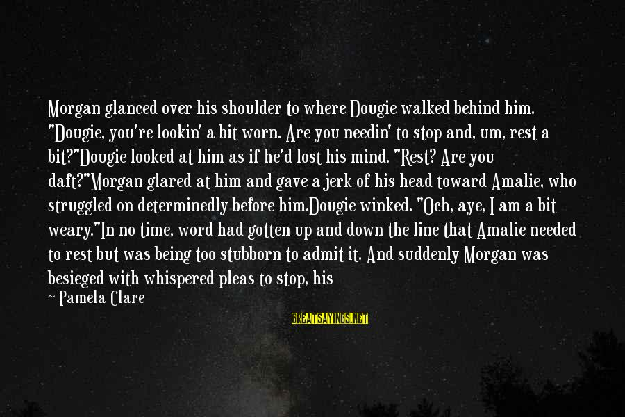 """Complainin Sayings By Pamela Clare: Morgan glanced over his shoulder to where Dougie walked behind him. """"Dougie, you're lookin' a"""