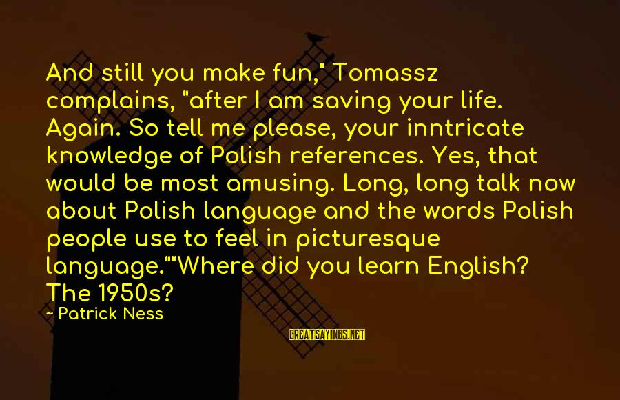 "Complains About Life Sayings By Patrick Ness: And still you make fun,"" Tomassz complains, ""after I am saving your life. Again. So"