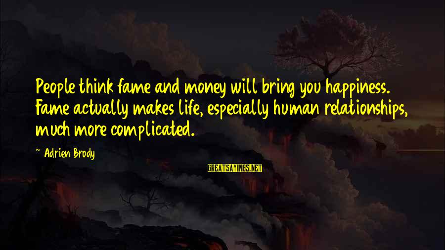 Complicated Relationships Sayings By Adrien Brody: People think fame and money will bring you happiness. Fame actually makes life, especially human
