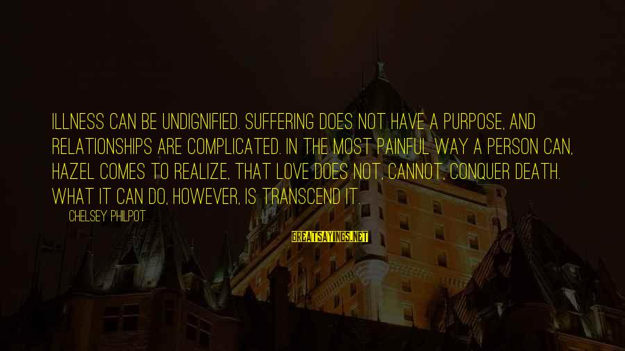Complicated Relationships Sayings By Chelsey Philpot: Illness can be undignified. Suffering does not have a purpose, and relationships are complicated. In