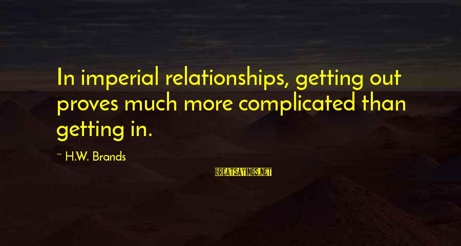 Complicated Relationships Sayings By H.W. Brands: In imperial relationships, getting out proves much more complicated than getting in.