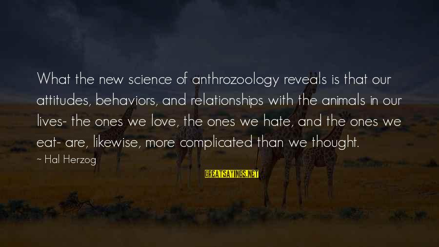 Complicated Relationships Sayings By Hal Herzog: What the new science of anthrozoology reveals is that our attitudes, behaviors, and relationships with