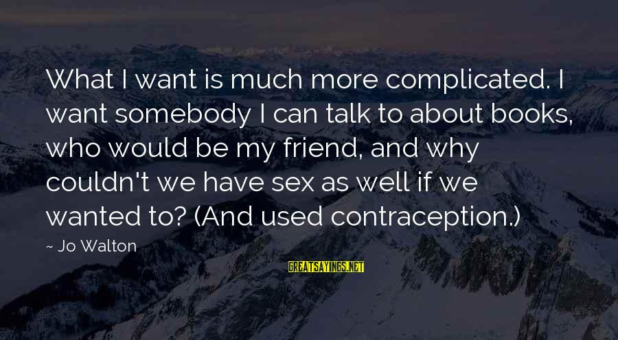 Complicated Relationships Sayings By Jo Walton: What I want is much more complicated. I want somebody I can talk to about