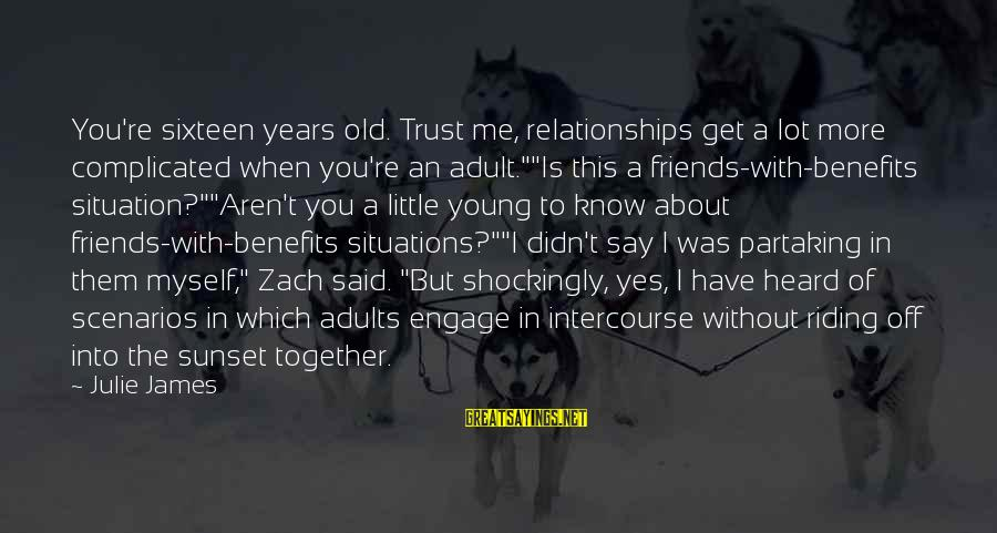 Complicated Relationships Sayings By Julie James: You're sixteen years old. Trust me, relationships get a lot more complicated when you're an