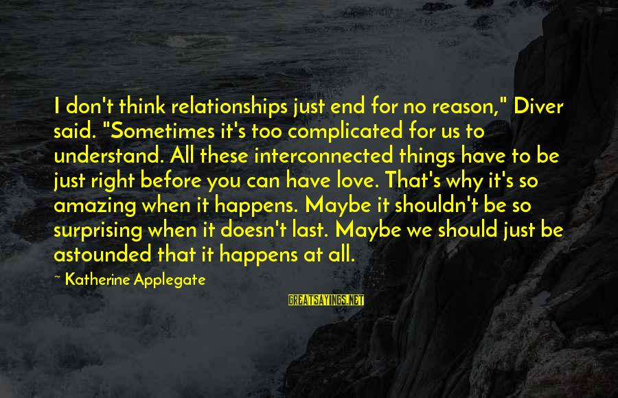 """Complicated Relationships Sayings By Katherine Applegate: I don't think relationships just end for no reason,"""" Diver said. """"Sometimes it's too complicated"""