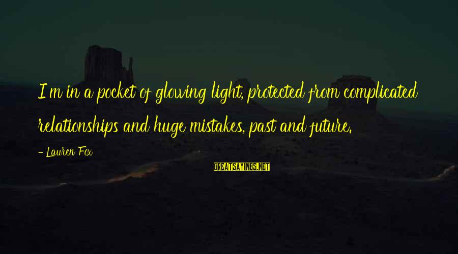 Complicated Relationships Sayings By Lauren Fox: I'm in a pocket of glowing light, protected from complicated relationships and huge mistakes, past