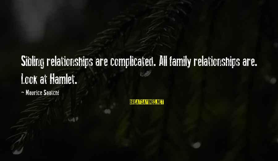 Complicated Relationships Sayings By Maurice Saatchi: Sibling relationships are complicated. All family relationships are. Look at Hamlet.