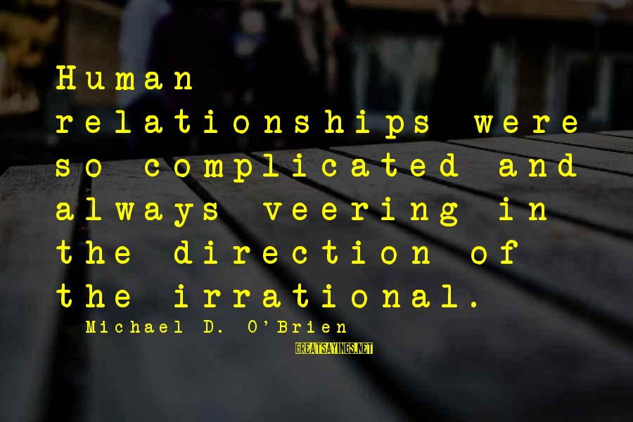 Complicated Relationships Sayings By Michael D. O'Brien: Human relationships were so complicated and always veering in the direction of the irrational.