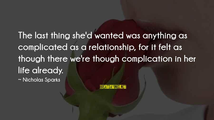 Complicated Relationships Sayings By Nicholas Sparks: The last thing she'd wanted was anything as complicated as a relationship, for it felt