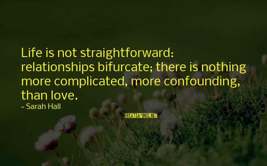 Complicated Relationships Sayings By Sarah Hall: Life is not straightforward: relationships bifurcate; there is nothing more complicated, more confounding, than love.