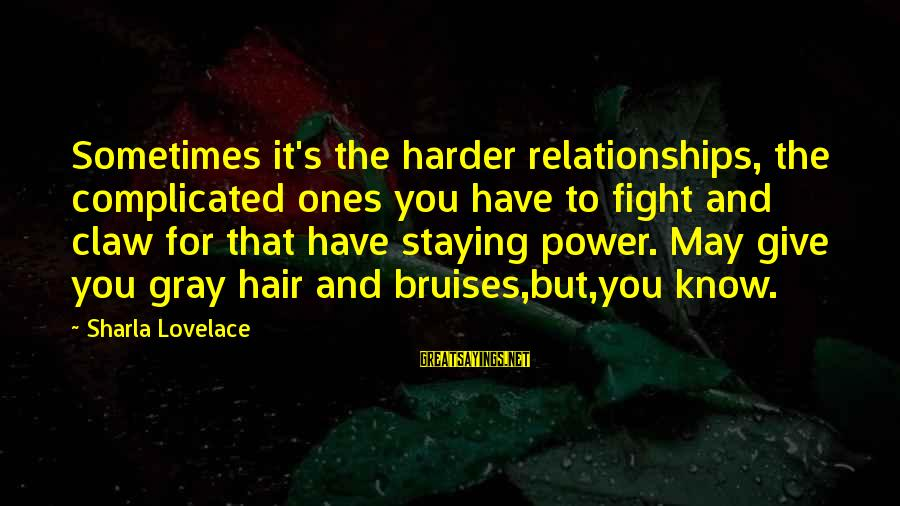 Complicated Relationships Sayings By Sharla Lovelace: Sometimes it's the harder relationships, the complicated ones you have to fight and claw for