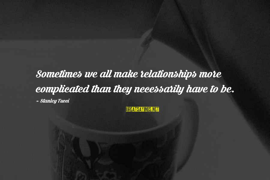 Complicated Relationships Sayings By Stanley Tucci: Sometimes we all make relationships more complicated than they necessarily have to be.