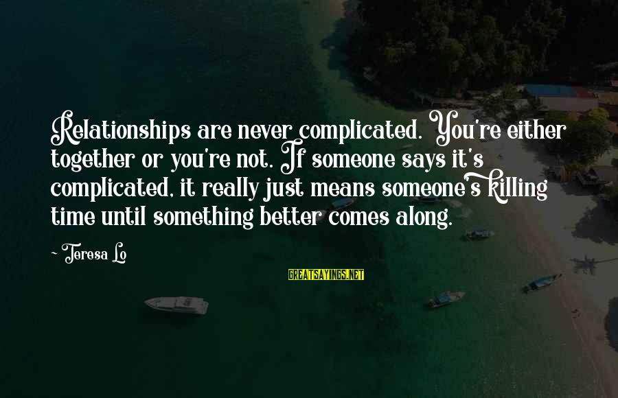 Complicated Relationships Sayings By Teresa Lo: Relationships are never complicated. You're either together or you're not. If someone says it's complicated,
