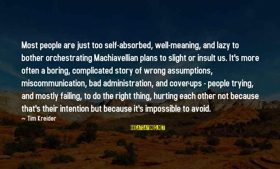 Complicated Relationships Sayings By Tim Kreider: Most people are just too self-absorbed, well-meaning, and lazy to bother orchestrating Machiavellian plans to