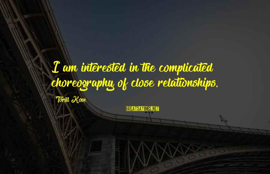 Complicated Relationships Sayings By Torill Kove: I am interested in the complicated choreography of close relationships.