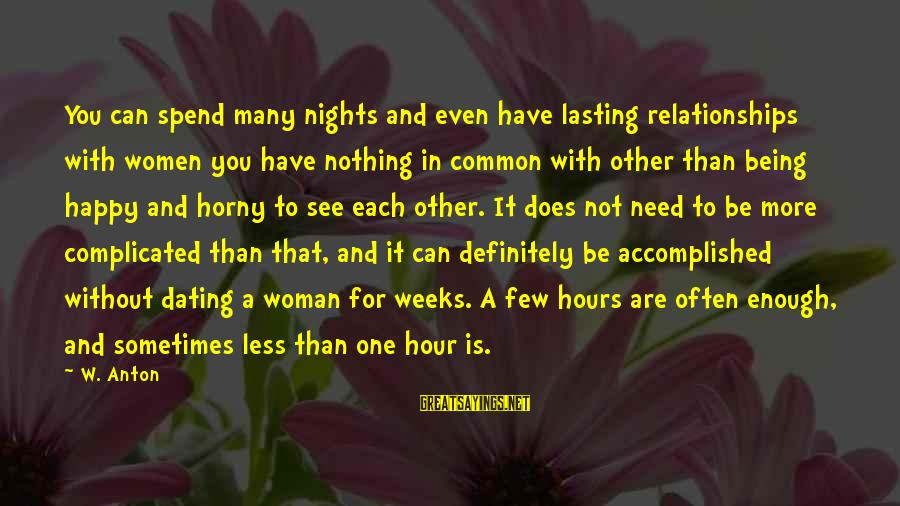 Complicated Relationships Sayings By W. Anton: You can spend many nights and even have lasting relationships with women you have nothing