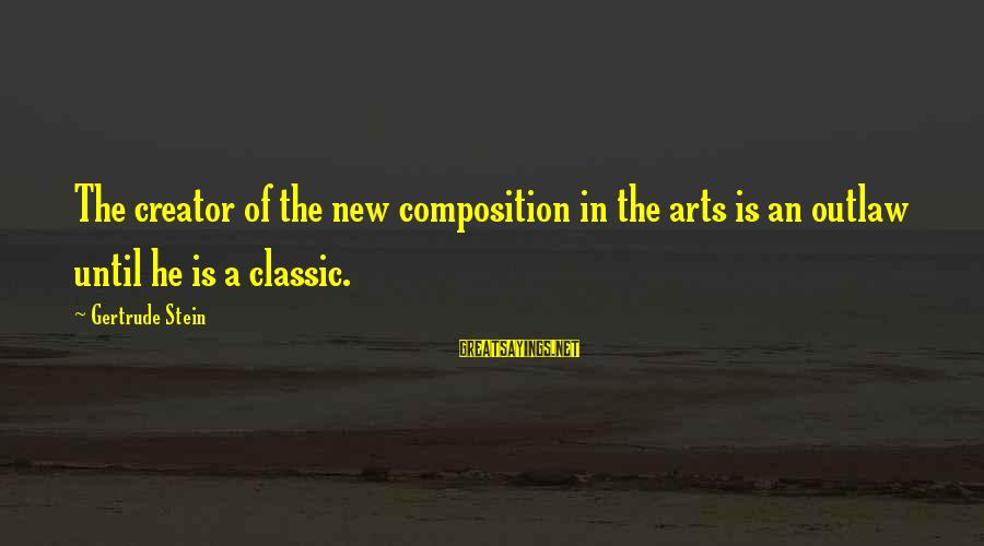 Composition In Art Sayings By Gertrude Stein: The creator of the new composition in the arts is an outlaw until he is