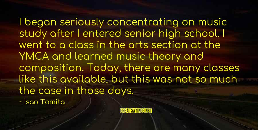 Composition In Art Sayings By Isao Tomita: I began seriously concentrating on music study after I entered senior high school. I went