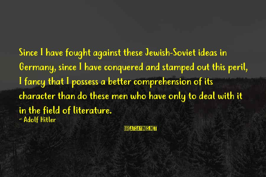 Comprehension Sayings By Adolf Hitler: Since I have fought against these Jewish-Soviet ideas in Germany, since I have conquered and