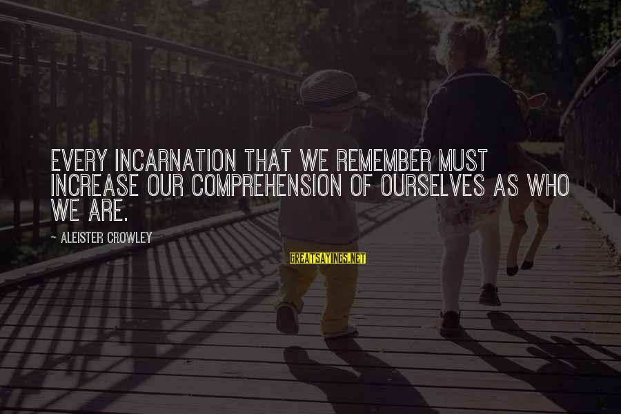 Comprehension Sayings By Aleister Crowley: Every incarnation that we remember must increase our comprehension of ourselves as who we are.