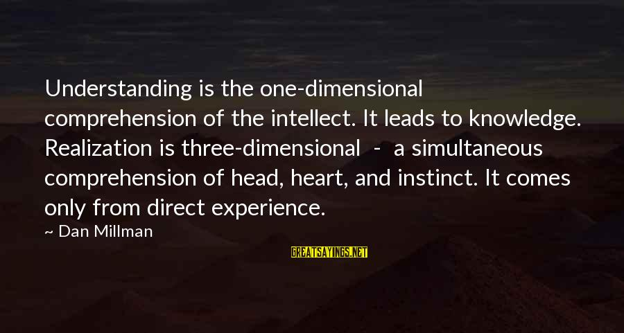 Comprehension Sayings By Dan Millman: Understanding is the one-dimensional comprehension of the intellect. It leads to knowledge. Realization is three-dimensional