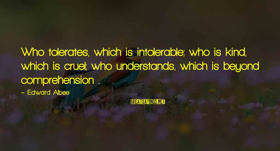 Comprehension Sayings By Edward Albee: Who tolerates, which is intolerable; who is kind, which is cruel; who understands, which is