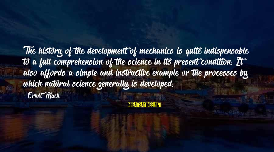Comprehension Sayings By Ernst Mach: The history of the development of mechanics is quite indispensable to a full comprehension of