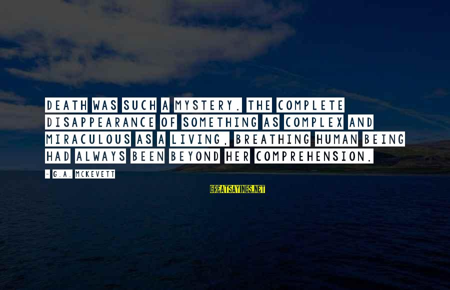 Comprehension Sayings By G.A. McKevett: Death was such a mystery. The complete disappearance of something as complex and miraculous as