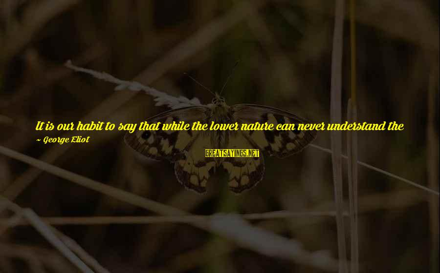 Comprehension Sayings By George Eliot: It is our habit to say that while the lower nature can never understand the