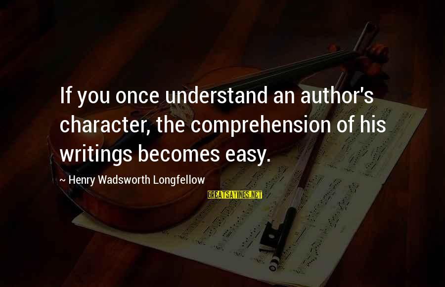 Comprehension Sayings By Henry Wadsworth Longfellow: If you once understand an author's character, the comprehension of his writings becomes easy.