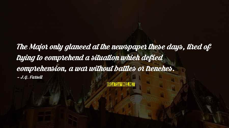 Comprehension Sayings By J.G. Farrell: The Major only glanced at the newspaper these days, tired of trying to comprehend a
