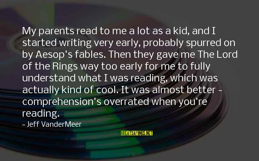 Comprehension Sayings By Jeff VanderMeer: My parents read to me a lot as a kid, and I started writing very