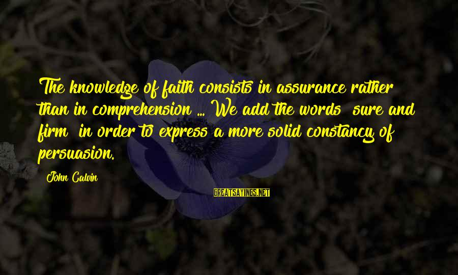Comprehension Sayings By John Calvin: The knowledge of faith consists in assurance rather than in comprehension ... We add the
