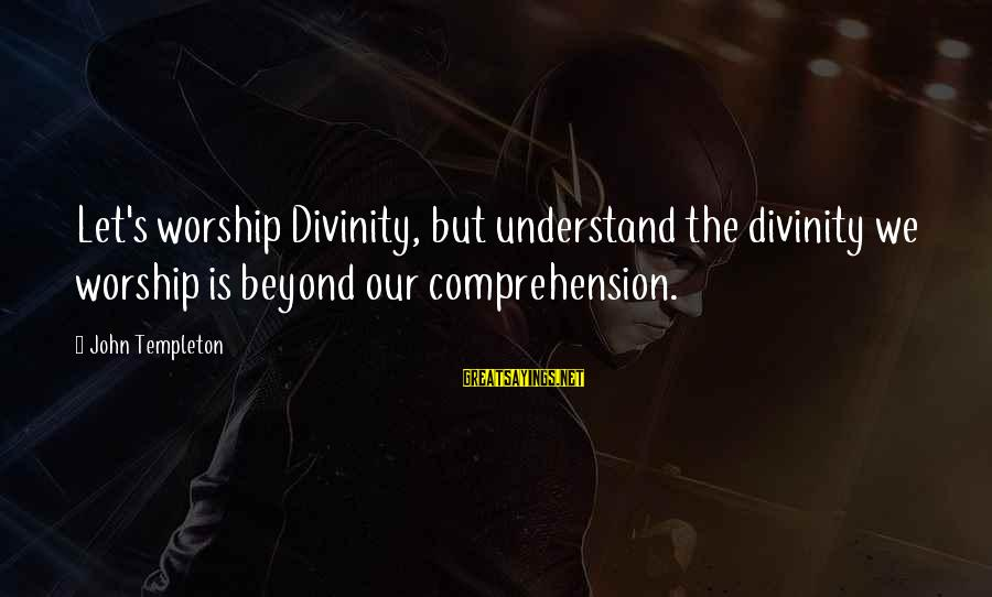 Comprehension Sayings By John Templeton: Let's worship Divinity, but understand the divinity we worship is beyond our comprehension.