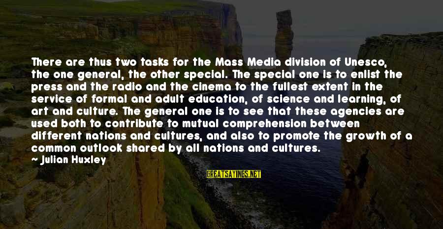 Comprehension Sayings By Julian Huxley: There are thus two tasks for the Mass Media division of Unesco, the one general,