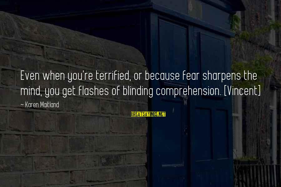 Comprehension Sayings By Karen Maitland: Even when you're terrified, or because fear sharpens the mind, you get flashes of blinding