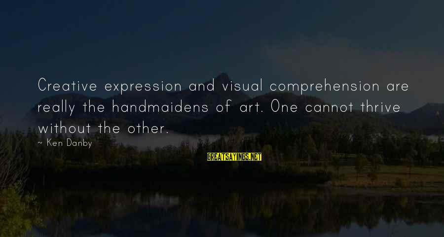 Comprehension Sayings By Ken Danby: Creative expression and visual comprehension are really the handmaidens of art. One cannot thrive without