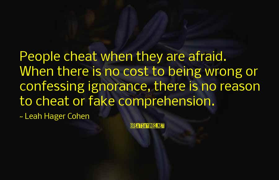 Comprehension Sayings By Leah Hager Cohen: People cheat when they are afraid. When there is no cost to being wrong or