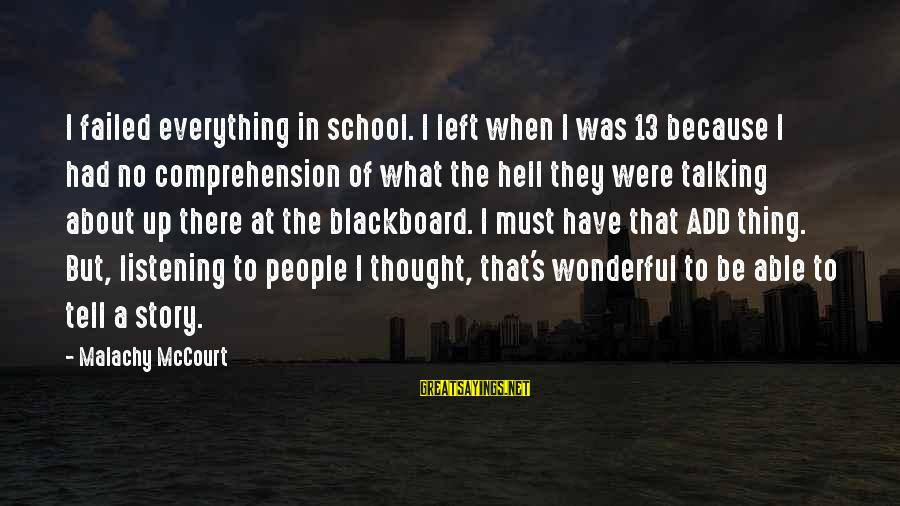 Comprehension Sayings By Malachy McCourt: I failed everything in school. I left when I was 13 because I had no
