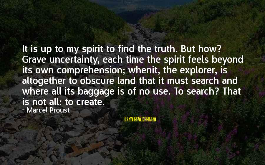 Comprehension Sayings By Marcel Proust: It is up to my spirit to find the truth. But how? Grave uncertainty, each