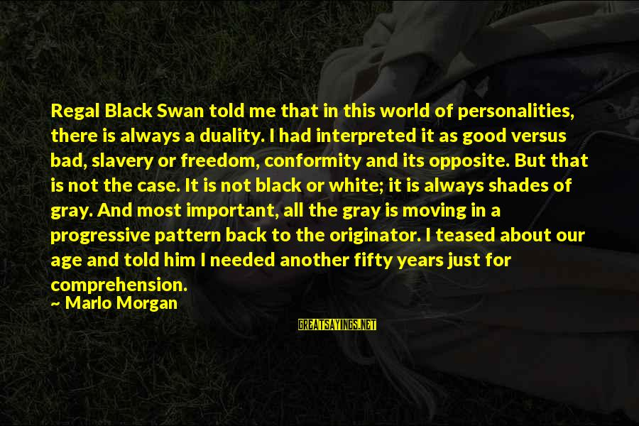 Comprehension Sayings By Marlo Morgan: Regal Black Swan told me that in this world of personalities, there is always a