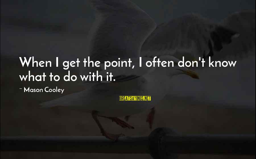 Comprehension Sayings By Mason Cooley: When I get the point, I often don't know what to do with it.