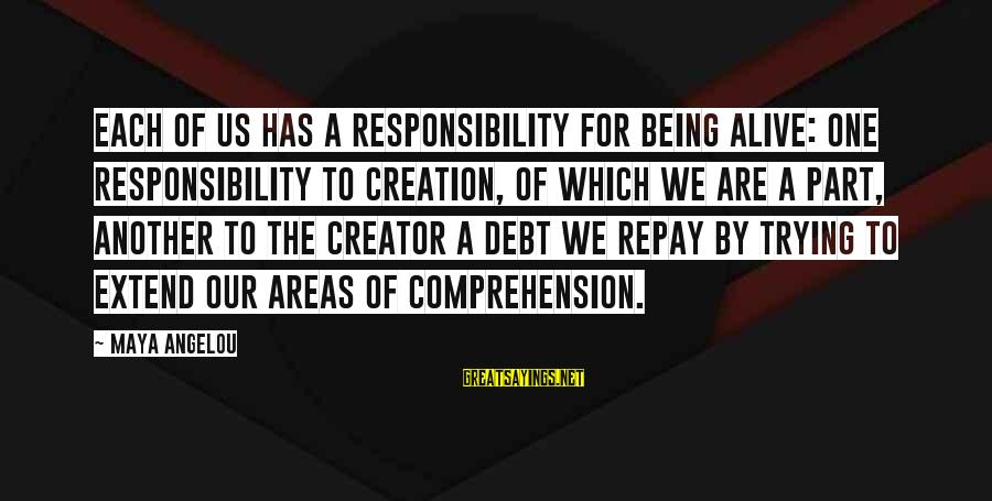Comprehension Sayings By Maya Angelou: Each of us has a responsibility for being alive: one responsibility to creation, of which