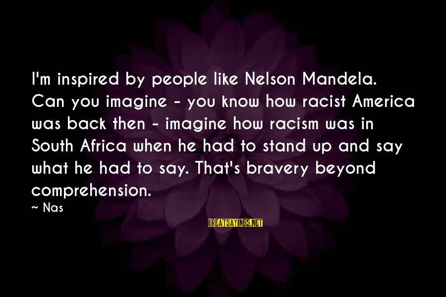 Comprehension Sayings By Nas: I'm inspired by people like Nelson Mandela. Can you imagine - you know how racist