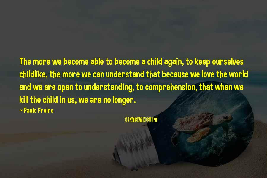 Comprehension Sayings By Paulo Freire: The more we become able to become a child again, to keep ourselves childlike, the