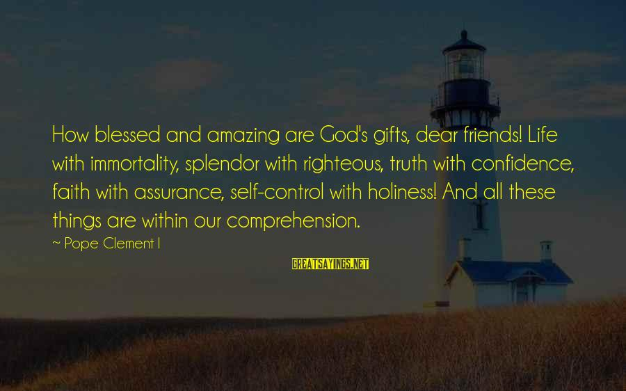 Comprehension Sayings By Pope Clement I: How blessed and amazing are God's gifts, dear friends! Life with immortality, splendor with righteous,